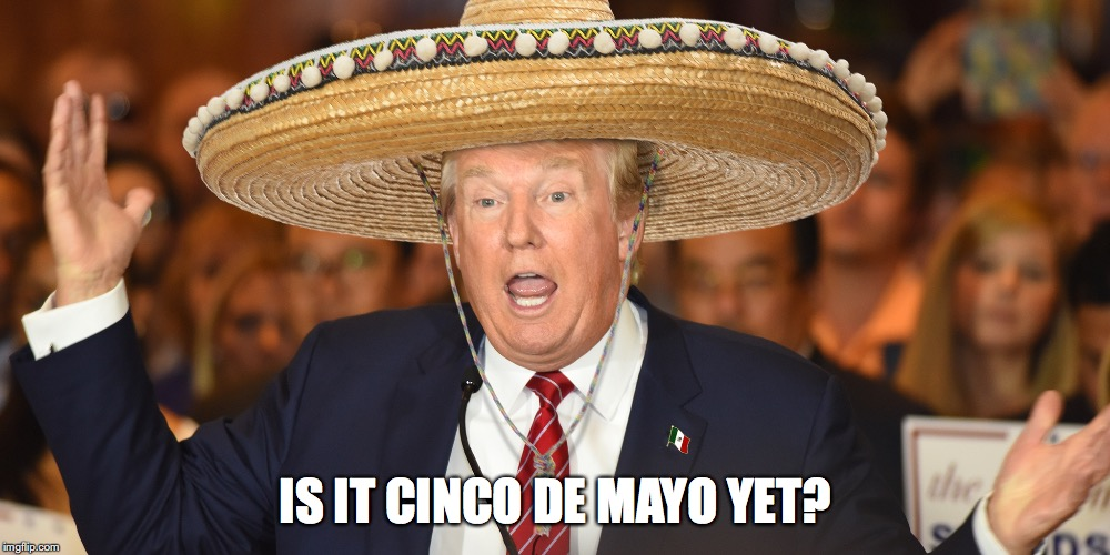 IS IT CINCO DE MAYO YET? | image tagged in trump,cinco de mayo | made w/ Imgflip meme maker
