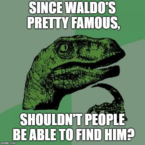 Philosoraptor Meme | SINCE WALDO'S PRETTY FAMOUS, SHOULDN'T PEOPLE BE ABLE TO FIND HIM? | image tagged in memes,philosoraptor | made w/ Imgflip meme maker