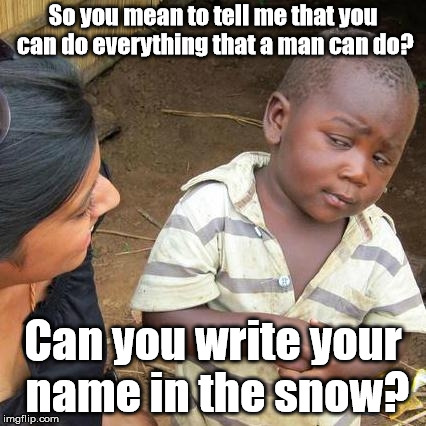 And how does that work again? | So you mean to tell me that you can do everything that a man can do? Can you write your name in the snow? | image tagged in memes,third world skeptical kid,angry femenist,triggered feminist | made w/ Imgflip meme maker