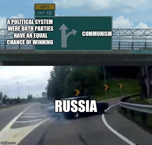 Left Exit 12 Off Ramp Meme | A POLITICAL SYSTEM WERE BOTH PARTIES HAVE AN EQUAL CHANCE OF WINNING RUSSIA COMMUNISM | image tagged in memes,left exit 12 off ramp | made w/ Imgflip meme maker