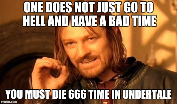 One Does Not Simply Meme | ONE DOES NOT JUST GO TO HELL AND HAVE A BAD TIME YOU MUST DIE 666 TIME IN UNDERTALE | image tagged in memes,one does not simply | made w/ Imgflip meme maker