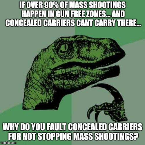 gun free zone nonsense | IF OVER 90% OF MASS SHOOTINGS HAPPEN IN GUN FREE ZONES... AND CONCEALED CARRIERS CANT CARRY THERE... WHY DO YOU FAULT CONCEALED CARRIERS FOR | image tagged in memes,philosoraptor | made w/ Imgflip meme maker