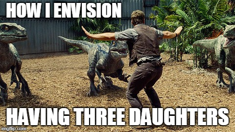 How I envision having 3 daughters | HOW I ENVISION HAVING THREE DAUGHTERS | image tagged in jurrasic park,jurassic world,daughters | made w/ Imgflip meme maker