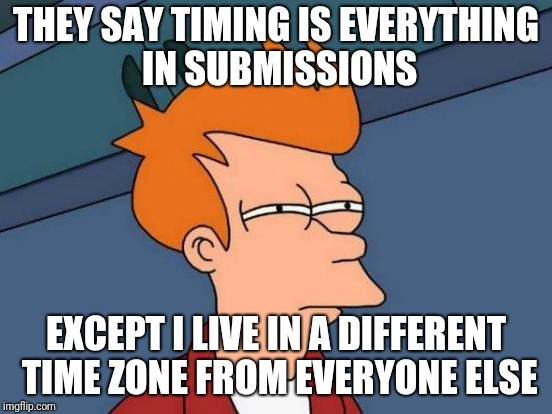 So when I usually submit memes, everyone is either asleep or about to. May explain why I have few upvotes.  | THEY SAY TIMING IS EVERYTHING IN SUBMISSIONS EXCEPT I LIVE IN A DIFFERENT TIME ZONE FROM EVERYONE ELSE | image tagged in memes,futurama fry | made w/ Imgflip meme maker