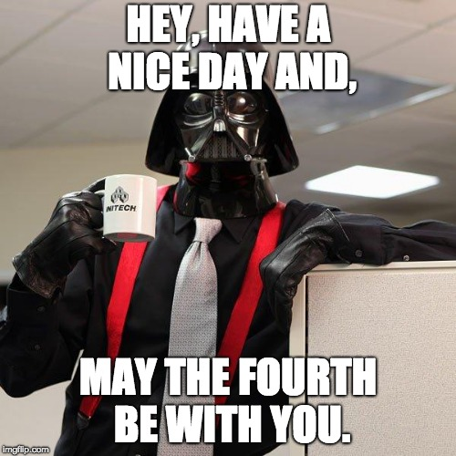 where are all the may the fourth memes? | HEY, HAVE A NICE DAY AND, MAY THE FOURTH BE WITH YOU. | image tagged in darth vader office space,may the 4th | made w/ Imgflip meme maker