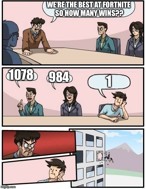 Boardroom Meeting Suggestion Meme | WE'RE THE BEST AT FORTNITE SO HOW MANY WINS?? 1078 984 1 | image tagged in memes,boardroom meeting suggestion | made w/ Imgflip meme maker