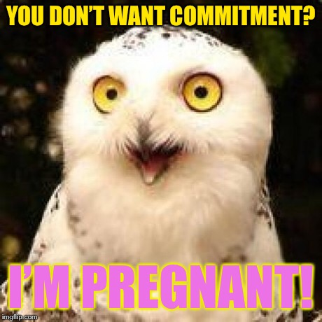 YOU DON'T WANT COMMITMENT? I'M PREGNANT! | made w/ Imgflip meme maker