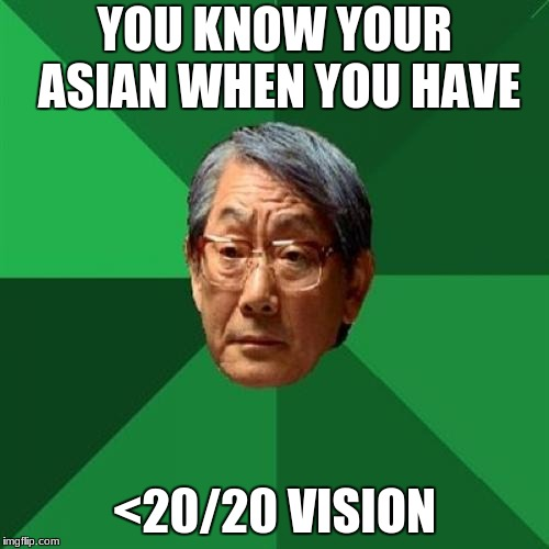 High Expectations Asian Father Meme | YOU KNOW YOUR ASIAN WHEN YOU HAVE <20/20 VISION | image tagged in memes,high expectations asian father | made w/ Imgflip meme maker
