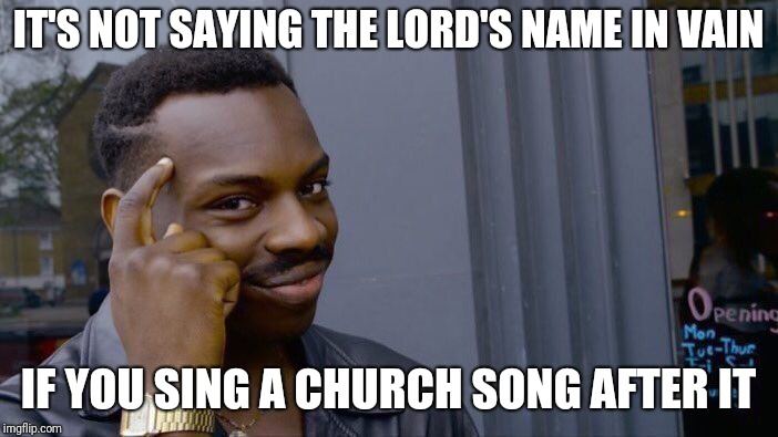 Roll Safe Think About It Meme | IT'S NOT SAYING THE LORD'S NAME IN VAIN IF YOU SING A CHURCH SONG AFTER IT | image tagged in memes,roll safe think about it | made w/ Imgflip meme maker