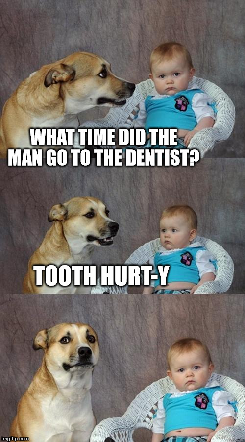 Dad Joke Dog Meme | WHAT TIME DID THE MAN GO TO THE DENTIST? TOOTH HURT-Y | image tagged in memes,dad joke dog | made w/ Imgflip meme maker