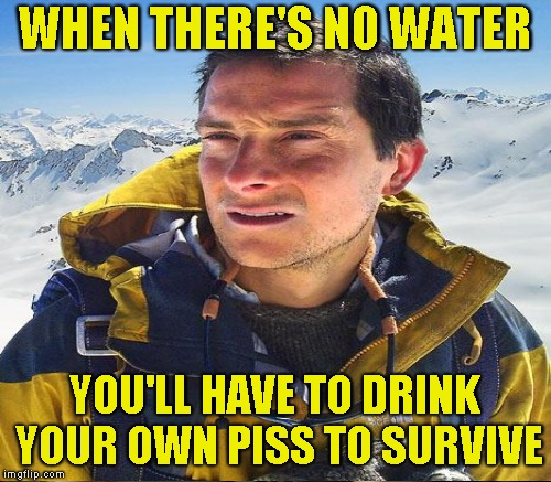 WHEN THERE'S NO WATER YOU'LL HAVE TO DRINK YOUR OWN PISS TO SURVIVE | made w/ Imgflip meme maker