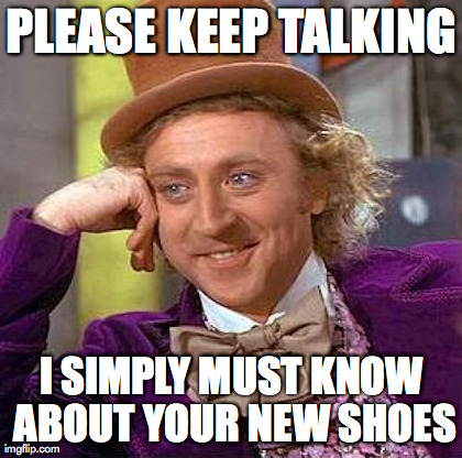 Creepy Condescending Wonka Meme | PLEASE KEEP TALKING I SIMPLY MUST KNOW ABOUT YOUR NEW SHOES | image tagged in memes,creepy condescending wonka | made w/ Imgflip meme maker