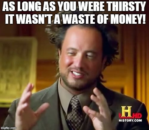Ancient Aliens Meme | AS LONG AS YOU WERE THIRSTY IT WASN'T A WASTE OF MONEY! | image tagged in memes,ancient aliens | made w/ Imgflip meme maker