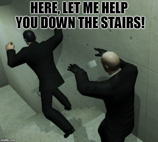 stairs | HERE, LET ME HELP YOU DOWN THE STAIRS! | image tagged in stairs | made w/ Imgflip meme maker