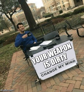 Change my mind | YOUR WEAPON IS DIRTY | image tagged in change my mind | made w/ Imgflip meme maker