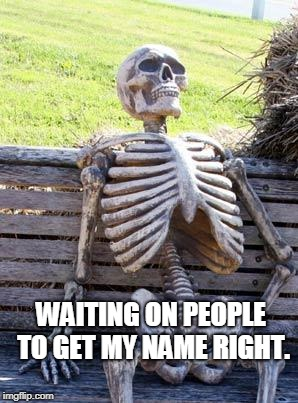 Waiting Skeleton Meme | WAITING ON PEOPLE TO GET MY NAME RIGHT. | image tagged in memes,waiting skeleton | made w/ Imgflip meme maker
