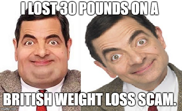 weight loss scam |  I LOST 30 POUNDS ON A; BRITISH WEIGHT LOSS SCAM. | image tagged in funny pun,mr bean pun,bad pun,british joke,mr bean smirk | made w/ Imgflip meme maker