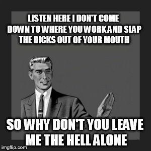 Kill Yourself Guy Meme | LISTEN HERE I DON'T COME DOWN TO WHERE YOU WORK AND SLAP THE DICKS OUT OF YOUR MOUTH SO WHY DON'T YOU LEAVE ME THE HELL ALONE | image tagged in memes,kill yourself guy | made w/ Imgflip meme maker