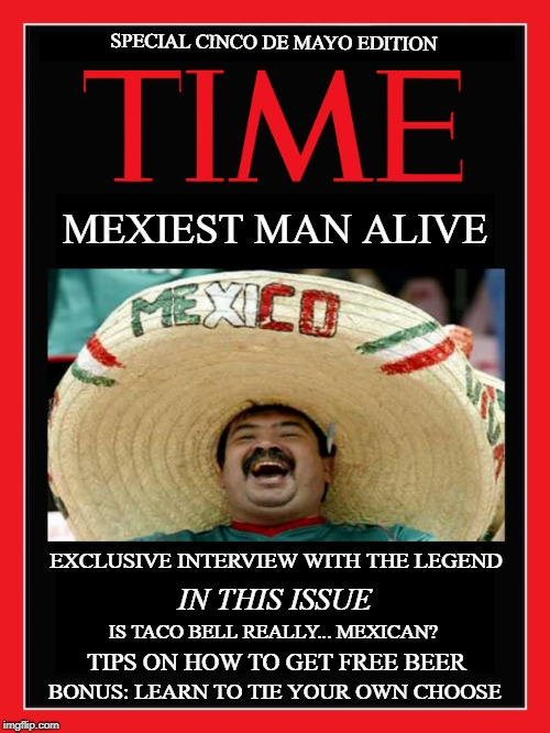 Congratulations... Two Years In a Row! | MEXIEST MAN ALIVE TIPS ON HOW TO GET FREE BEER SPECIAL CINCO DE MAYO EDITION IS TACO BELL REALLY... MEXICAN? EXCLUSIVE INTERVIEW WITH THE LE | image tagged in memes | made w/ Imgflip meme maker