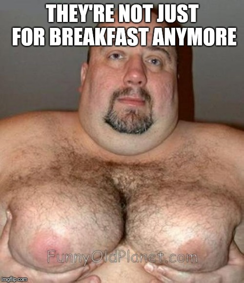 Hairy Mansome | THEY'RE NOT JUST FOR BREAKFAST ANYMORE | image tagged in hairy mansome | made w/ Imgflip meme maker