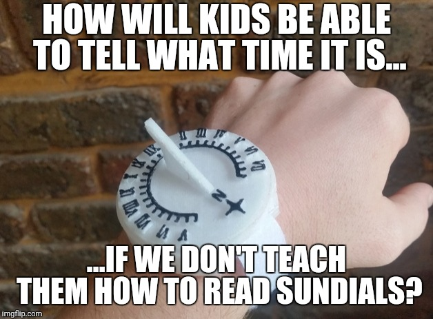 Who needs analog clocks? | HOW WILL KIDS BE ABLE TO TELL WHAT TIME IT IS... ...IF WE DON'T TEACH THEM HOW TO READ SUNDIALS? | image tagged in meanwhile in canada,england,school,school meme,kids these days,education | made w/ Imgflip meme maker
