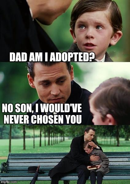 this is a meme | DAD AM I ADOPTED? NO SON, I WOULD'VE NEVER CHOSEN YOU | image tagged in memes,finding neverland | made w/ Imgflip meme maker