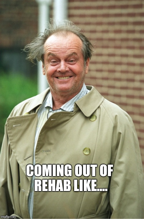COMING OUT OF REHAB LIKE.... | image tagged in jack nicholson | made w/ Imgflip meme maker