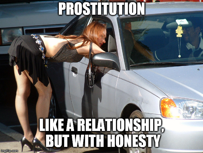 Hooker | PROSTITUTION LIKE A RELATIONSHIP, BUT WITH HONESTY | image tagged in hooker | made w/ Imgflip meme maker