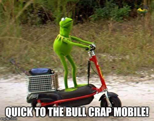 Kermit scooter | QUICK TO THE BULL CRAP MOBILE! | image tagged in kermit scooter | made w/ Imgflip meme maker