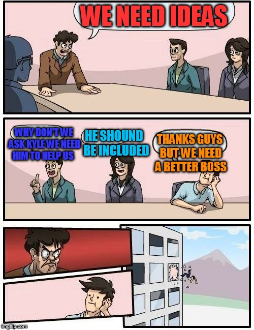 Boardroom Meeting Suggestion Meme | WE NEED IDEAS WHY DON'T WE ASK KYLE WE NEED HIM TO HELP US HE SHOUND  BE INCLUDED THANKS GUYS BUT WE NEED A BETTER BOSS | image tagged in memes,boardroom meeting suggestion | made w/ Imgflip meme maker