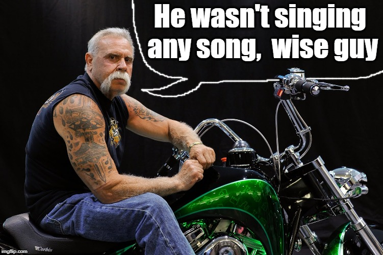 He wasn't singing any song,  wise guy | made w/ Imgflip meme maker