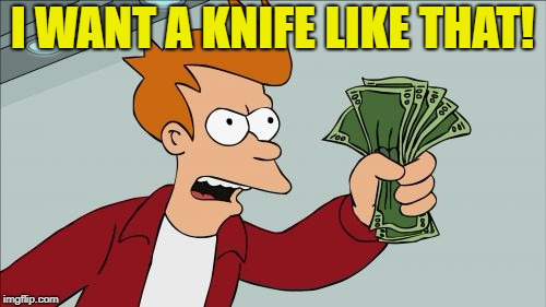 I WANT A KNIFE LIKE THAT! | made w/ Imgflip meme maker