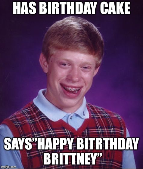 "Bad Luck Brian Meme | HAS BIRTHDAY CAKE SAYS""HAPPY BITRTHDAY BRITTNEY"" 