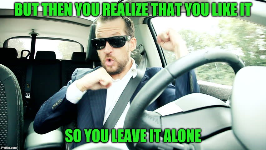 BUT THEN YOU REALIZE THAT YOU LIKE IT SO YOU LEAVE IT ALONE | made w/ Imgflip meme maker