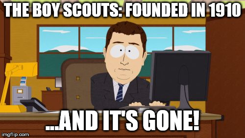 Aaaaand Its Gone Meme | THE BOY SCOUTS: FOUNDED IN 1910 ...AND IT'S GONE! | image tagged in memes,aaaaand its gone | made w/ Imgflip meme maker