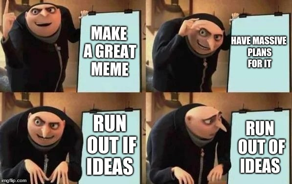 Gru's Plan | MAKE A GREAT MEME HAVE MASSIVE PLANS FOR IT RUN OUT IF IDEAS RUN OUT OF IDEAS | image tagged in gru's plan | made w/ Imgflip meme maker