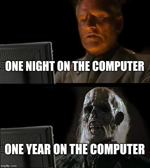 Ill Just Wait Here Meme | ONE NIGHT ON THE COMPUTER ONE YEAR ON THE COMPUTER | image tagged in memes,ill just wait here | made w/ Imgflip meme maker