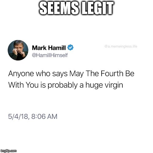 Hamill Logic | SEEMS LEGIT | image tagged in seems legit,mark hamill,star wars,may the 4th | made w/ Imgflip meme maker