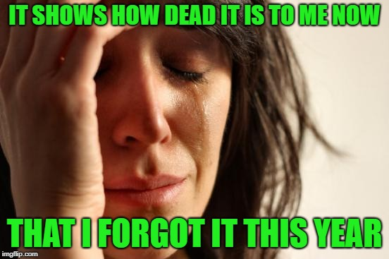 First World Problems Meme | IT SHOWS HOW DEAD IT IS TO ME NOW THAT I FORGOT IT THIS YEAR | image tagged in memes,first world problems | made w/ Imgflip meme maker