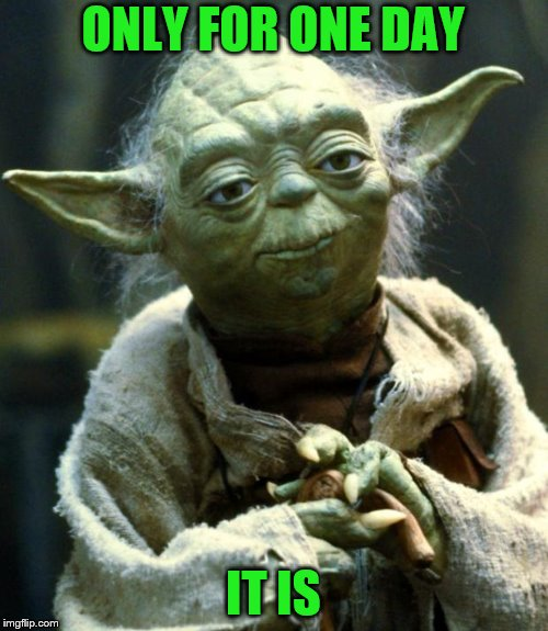 Star Wars Yoda Meme | ONLY FOR ONE DAY IT IS | image tagged in memes,star wars yoda | made w/ Imgflip meme maker