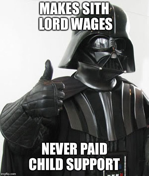 star wars  | MAKES SITH LORD WAGES NEVER PAID CHILD SUPPORT | image tagged in star wars | made w/ Imgflip meme maker