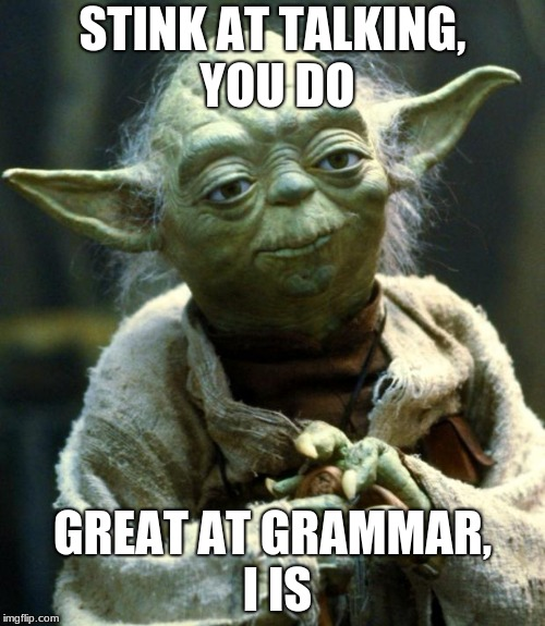 Star Wars Yoda Meme | STINK AT TALKING, YOU DO GREAT AT GRAMMAR, I IS | image tagged in memes,star wars yoda | made w/ Imgflip meme maker