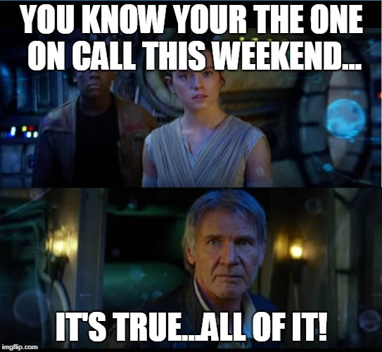 star wars trailer | YOU KNOW YOUR THE ONE ON CALL THIS WEEKEND... IT'S TRUE...ALL OF IT! | image tagged in star wars trailer | made w/ Imgflip meme maker