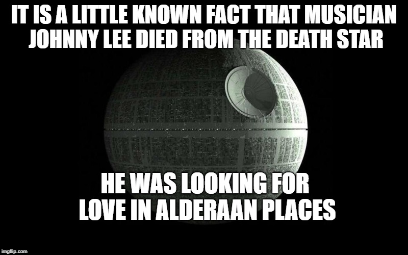 May The 4th Be With You | IT IS A LITTLE KNOWN FACT THAT MUSICIAN JOHNNY LEE DIED FROM THE DEATH STAR HE WAS LOOKING FOR LOVE IN ALDERAAN PLACES | image tagged in death star wars,may the fourth be with you,may the 4th | made w/ Imgflip meme maker