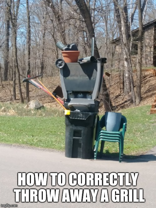 Spring Cleaning | HOW TO CORRECTLY THROW AWAY A GRILL | image tagged in grill,spring | made w/ Imgflip meme maker