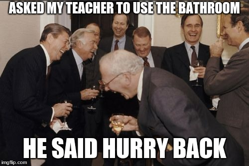 Getting Out of Class | ASKED MY TEACHER TO USE THE BATHROOM HE SAID HURRY BACK | image tagged in memes,laughing men in suits | made w/ Imgflip meme maker