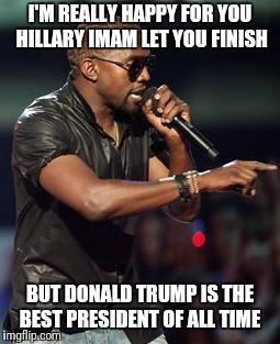 I'M REALLY HAPPY FOR YOU HILLARY IMAM LET YOU FINISH BUT DONALD TRUMP IS THE BEST PRESIDENT OF ALL TIME | image tagged in imma let you finish | made w/ Imgflip meme maker