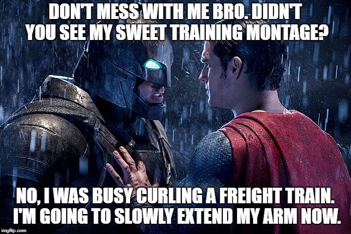 When your max isn't even someone's warm up... | DON'T MESS WITH ME BRO. DIDN'T YOU SEE MY SWEET TRAINING MONTAGE? NO, I WAS BUSY CURLING A FREIGHT TRAIN. I'M GOING TO SLOWLY EXTEND MY ARM  | image tagged in batman vs superman,gym memes | made w/ Imgflip meme maker