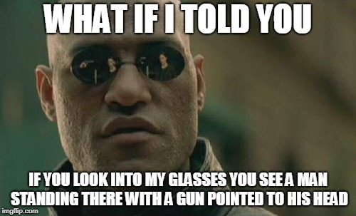 Matrix Morpheus Meme | WHAT IF I TOLD YOU IF YOU LOOK INTO MY GLASSES YOU SEE A MAN STANDING THERE WITH A GUN POINTED TO HIS HEAD | image tagged in memes,matrix morpheus | made w/ Imgflip meme maker