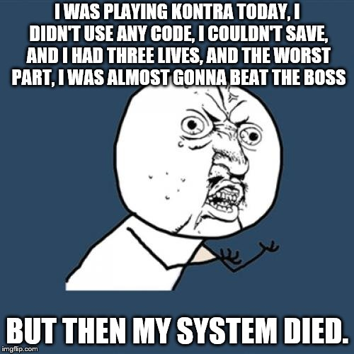 Y U No Meme | I WAS PLAYING KONTRA TODAY, I DIDN'T USE ANY CODE, I COULDN'T SAVE, AND I HAD THREE LIVES, AND THE WORST PART, I WAS ALMOST GONNA BEAT THE B | image tagged in memes,y u no | made w/ Imgflip meme maker